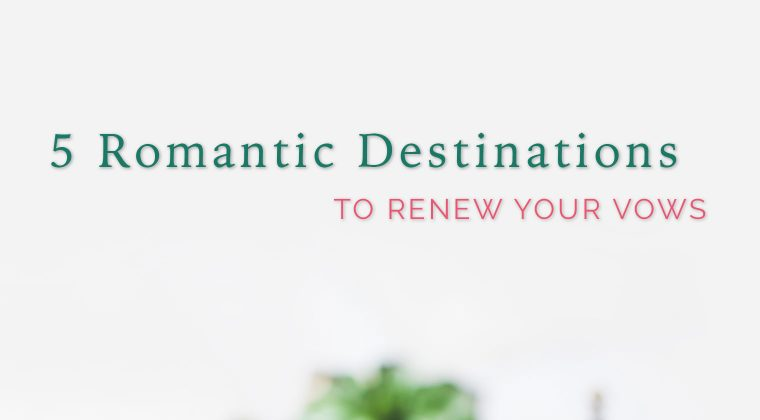 5 Romantic Destinations to Renew Your Vows